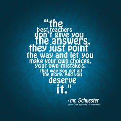 """Good advice. """"The best teachers don't give you the answers. They just point the way and let you make your own choices..."""""""