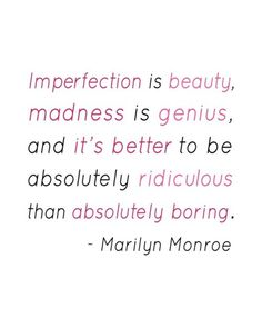 Imperfection is Beauty,  Madness is Genius,  and it's better to be absolutely Ridiculous that absolutely Boring.
