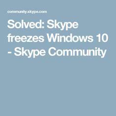 Solved:  Skype freezes Windows 10 - Skype Community