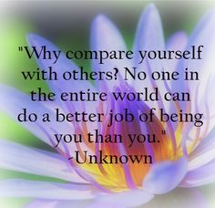 """""""Why compare yourself with others? No one in the entire world can do a better job of being you than you."""" -Unknown (from the book Tiny Buddha's Guide to Loving Yourself by Lori Deschene) #quotes #inspirational"""