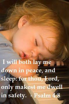 I will both lay me down in peace and sleep for the Lord only makes me dwell in safety.  Psalm 4:8