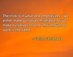 We either make ourselves miserable, or we make ourselves strong.  The amount of work is the same.   Carlos Castanada