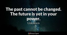 """""""The past cannot be changed. The future is yet in your power."""" - Unknown quotes from BrainyQuote.com"""