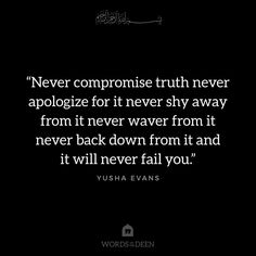 """Never compromise truth never apologize for it never shy away from it never waver from it never back down from it and it will never fail you."" - Yusha Evans"