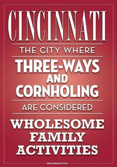 Cincinnati, so true...and a bit of a shock to this dirty minded iowa girl