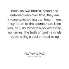 "Octavio Paz - ""because two bodies, naked and entwined,leap over time, they are invulnerable,nothing..."". poetry, love"