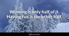 Winning is only half of it. Having fun is the other half. - Bum Phillips
