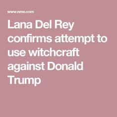 Lana Del Rey confirms attempt to use witchcraft against Donald Trump