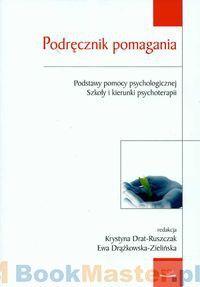 Podręcznik pomagania. Podstawy pomocy psychologicznej szkoły i kierunki psychoterapii