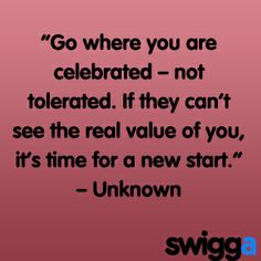 Go where you are celebrated, not tolerated. Life is too short to be with those that don't appreciate you