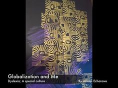 Globalization and Me. Dyslexia, a special culture by Allison Echanove. Created for the UF Globalization class, this short video is a glimpse into a dyslexic's world and the strengths that come with it.