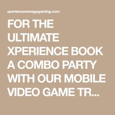 FOR THE ULTIMATE XPERIENCE BOOK A COMBO PARTY WITH OUR MOBILE VIDEO GAME TRUCK AND MOBILE LASER TAG!