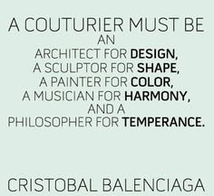 Fashion quote,  Cristobal Balenciaga: A couturier must be an architect for design, a sculptor for shape, a painter for color, a musician for harmony, and a philosopher for temperance.
