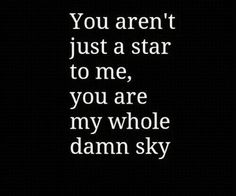 You aren't just a star to me, you are my whole damn sky – Quotes Words Quotes, Wise Words, Me Quotes, Funny Quotes, Sayings, All You Need Is Love, Love Of My Life, Love Her, Secret Love