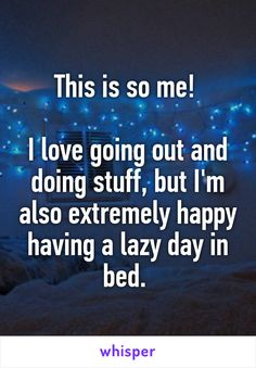 This is so me!     I love going out and doing stuff, but I'm also extremely happy having a lazy day in bed.