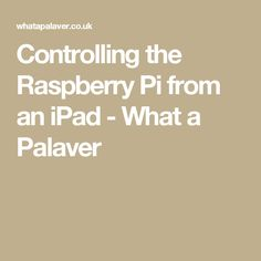 Controlling the Raspberry Pi from an iPad - What a Palaver