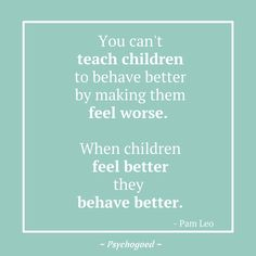 """Kinderpsychologie of opvoed quote van Pam Leo: """"You can't teach children to behave better by making them feel worse. When children feel better they behave better"""" opvoeden Teaching Children Quotes, Learning Quotes, Parenting Quotes, Education Quotes, Kids And Parenting, Teaching Kids, Quotes Children, Psychology Quotes, School Psychology"""