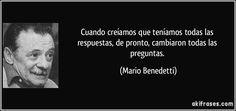 Cuando creíamos que teníamos todas las respuestas, de pronto, cambiaron todas las preguntas. (Mario Benedetti)