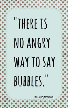 there is no angry way to say bubbles < try it next time you are angry