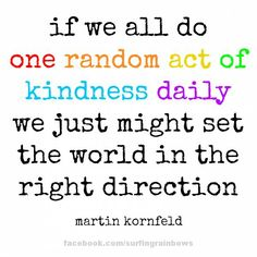 If we all do one random act of kindness daily, we just might set the world in the right direction.