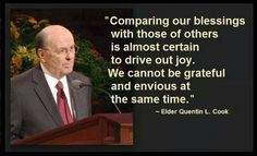 """Comparing our blessings with those of others is almost certain to drive out joy. We cannot be grateful and envious at the same time."" - Elder Quentin L. Cook - So true! Quentin L. Lds Quotes, Religious Quotes, Uplifting Quotes, Quotable Quotes, Great Quotes, Quotes To Live By, Gospel Quotes, Mormon Quotes, Scripture Quotes"
