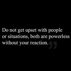 Do not get upset with people or situations ~ both are powerless without your reaction. Priceless advice!!