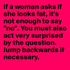 """If a woman asks if she looks fat, it's not enough to say """"no"""". You must also act very surprised ...."""