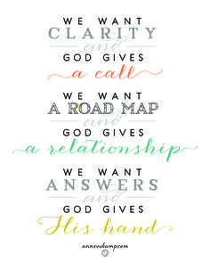 We want clarity -- and God gives a call. We want a road map -- and God gives a relationship. We want answers -- and God gives His hand. We need the person of God more than we need the plan for our life.