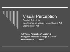 Visual Perception Gestalt Principle Importance of Visual Perception in Art Elements of Art Art Visual Perception * Lecture...