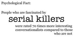 Why am I the exception and never the rule? Of course I have to be the weirdo who is fascinated by serial killers (in a 'what broke them, why do they do what they do, and how can I avoid raising serial killers' sort of way), but yet have nothing interesting to say when I'm around people.  I especially suck at small talk--'awkward' doesn't even begin to describe it.