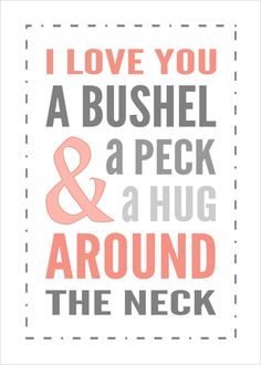 I Love You a Bushel and a Peck..... My mom used to say this to me when I was a little girl. :-)