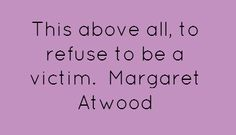 This above all, to refuse to be a victim.Margaret Atwood...