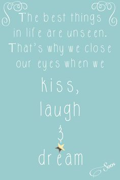 The best things in life are unseen. That's why we close our eyes when we kiss, laugh and dream... Sweet words... ..♥