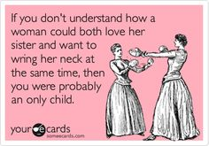 Funny Family Ecard: If you don't understand how a woman could both love her sister and want to wring her neck at the same time, then you were probably an only child.