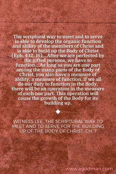 The scriptural way to meet and to serve is able to develop the organic function and ability of the members of Christ and is able to build up the Body of Christ (Eph. 4:12, 16)....After we are perfected by the gifted persons, we have to function....As long as you are one part among the many parts of the Body of Christ, you also have a measure of ability, a measure of function. If we all do our duty to function in the Body, there will be an operation in the measure of each one part. This…