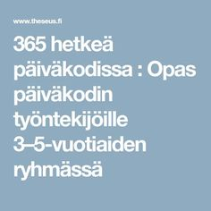 365 hetkeä päiväkodissa : Opas päiväkodin työntekijöille 3–5-vuotiaiden ryhmässä Pre School, Kindergarten, Teaching, Education, Words, Children, Life, Opi, Play
