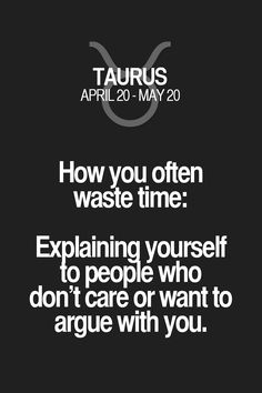 How you often waste time: Explaining yourself to people who don't care or want to argue with you. Taurus | Taurus Quotes | Taurus Horoscope | Taurus Zodiac Signs