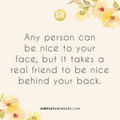Any person can be nice to your face, but it takes a real friend to be nice behind your back.