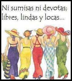 "Amigas----neither submissive nor free devout  ; cute and crazy ""ni sumisas ni devotes; libres, lindas y locas..."" from Spanish"