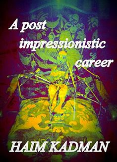 A post impressionistic career by Haim Kadman http://www.amazon.com/dp/B00R6GKMUO/ref=cm_sw_r_pi_dp_EMLSvb09E8C89