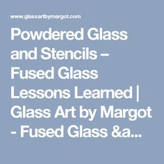 Powdered Glass and Stencils – Fused Glass Lessons Learned | Glass Art by Margot - Fused Glass & Stained Glass Artist
