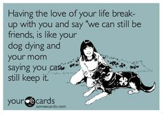 Break-ups, we can still be friends, funny eCards, love of your life, lol...