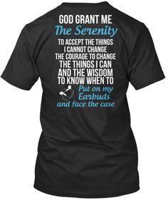 GODGRANTME TheSerenity toacceptthethings icannotchange THEcouragetochange thethingsican andthewisdom toknowwhento Putonmy Earbuds andfacethecase