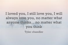 I loved you, I still love you, I will always love you, no matter what anyone thinks. no matter what you think I Will Always Love You Quotes, Waiting For You Quotes, Love You Forever Quotes, Missing You Quotes For Him, Thinking Of You Quotes, Love Quotes, I Will Love You, Im Here For You, Always Thinking Of You