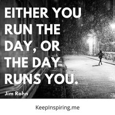 """""""Either you run the day, or the day runs you."""" - Jim Rohn"""
