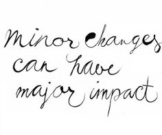 minor changes can have major impact