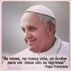 Sometimes, in our lives, the glasses to see Jesus are tears. Pope Francis