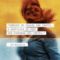 """""""Somente os fracos são cruéis. A gentileza só pode ser esperada dos fortes."""" Leo Buscaglia"""