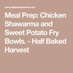 Meal Prep: Chicken Shawarma and Sweet Potato Fry Bowls. - Half Baked Harvest