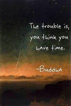 """#Buda #frases #quotes """"El problema es que tú piensas que tienes tiempo."""""""